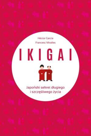 IKIGAI. Japoński sekret długiego i szczęśliwego życia H.Garcia, F.Miralles