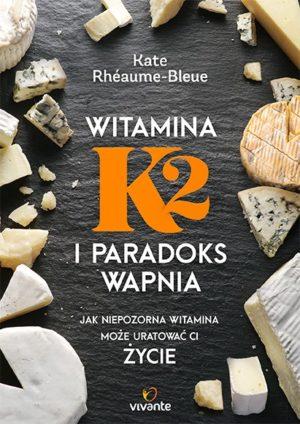 Witamina K2 i paradoks wapnia. Jak niepozorna witamina może uratować ci życie Kate Rheaume-Bleue