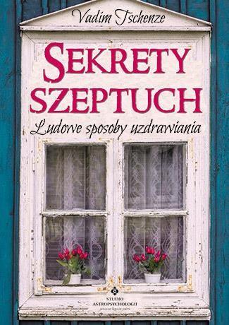 Sekrety szeptuch. Ludowe sposoby uzdrawiania Vadim Tschenze
