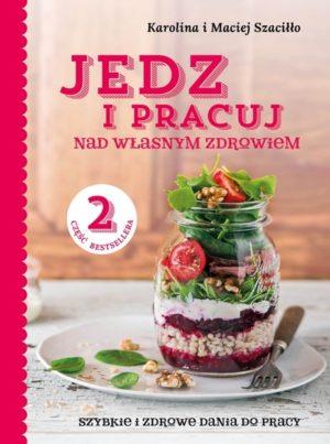 Jedz i pracuj nad własnym zdrowiem. Szybkie i zdrowe dania do pracy Karolina i Maciej Szaciłło