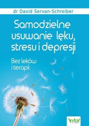 Samodzielne usuwanie lęku, stresu i depresji Bez leków i terapii David Servan-Schreiber