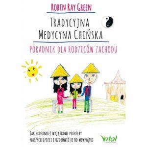 Tradycyjna medycyna chińska Poradnik dla rodziców zachodu Robin Ray Green