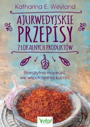 Ajurwedyjskie przepisy z lokalnych produktów Katharina E.Weyland