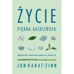 Życie, piękna katastrofa. Mądrością ciała i umysłu możesz pokonać stres, choroby i ból Jon Kabat-Zinn