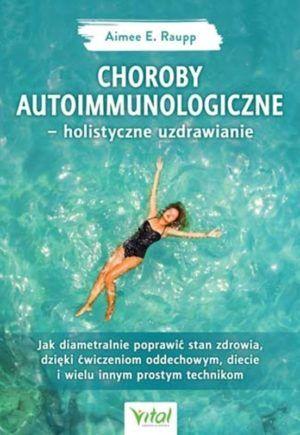 Choroby autoimmunologiczne - holistyczne uzdrawianie Aimee E. Raupp