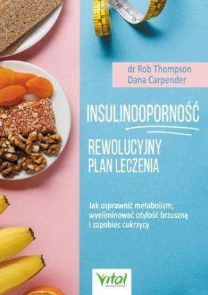 Insulinooporność Rewolucyjny Plan Leczenia dr Rob Thompson, Dana Carpender