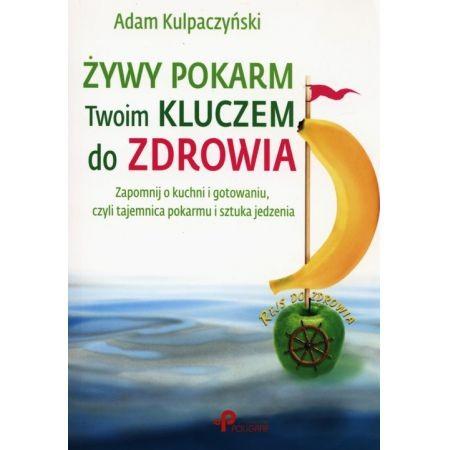 Żywy pokarm twoim kluczem do zdrowia Adam Kulpaczyński