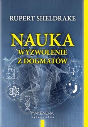 Nauka. Wyzwolenie z dogmatów. Rupert Sheldrake